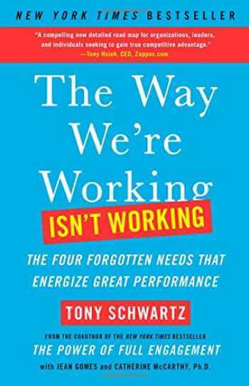 The Way We're Working Isn't Working: The Four Forgotten Needs That Energize Great Performance by Tony Schwartz