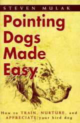 Pointing Dogs Made Easy: How to Train, Nurture, and Appreciate Your Bird Dog