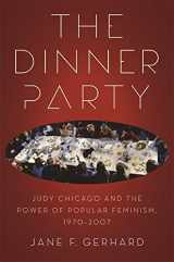 The Dinner Party: Judy Chicago and the Power of Popular Feminism, 1970-2007 (Since 1970: Histories of Contemporary America)
