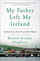 9780525538653-0525538658-My Father Left Me Ireland: An American Son's Search For Home