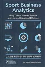 9781498761260-1498761267-Sport Business Analytics: Using Data to Increase Revenue and Improve Operational Efficiency (Data Analytics Applications)