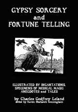 Gypsy Sorcery And Fortune Telling: Illustrated By Incantations, Specimens Of Medical Magic Anecdotes And Tales