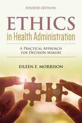 9781284156119-1284156117-Ethics in Health Administration: A Practical Approach for Decision Makers: A Practical Approach for Decision Makers