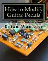 9781434801067-1434801063-How to Modify Guitar Pedals: A complete how-to package for the electronics newbie on how to modify guitar and bass effects pedals