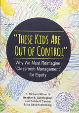 """9781483374802-1483374807-""""These Kids Are Out of Control"""": Why We Must Reimagine """"Classroom Management"""" for Equity"""