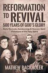9781907066603-1907066608-Reformation to Revival, 500 Years of God's Glory: Sixty Revivals, Awakenings and Heaven-Sent Visitations of the Holy Spirit