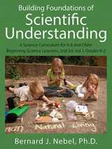 9781478738695-1478738693-Building Foundations of Scientific Understanding: A Science Curriculum for K-8 and Older Beginning Science Learners, 2nd Ed. Vol. I, Grades K-2