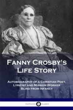 Fanny Crosby's Life Story: Autobiography of a Christian Poet, Lyricist and Mission Worker Blind from Infancy