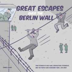 Great Escapes Over the Berlin Wall: True stories of cold war, geopolitical struggles, and the people who overcame them...FOR KIDS!