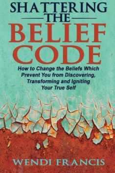 Shattering The Belief Code: How to Change the Beliefs Which Prevent You from Discovering, Transforming and Igniting Your True Self