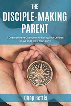 The Disciple-Making Parent: A Comprehensive Guidebook for Raising Your Children to Love and Follow Jesus Christ