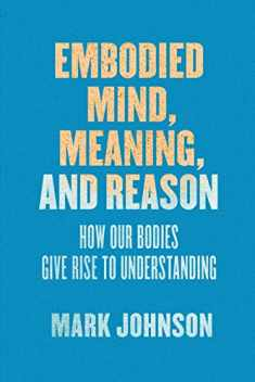 Embodied Mind, Meaning, and Reason: How Our Bodies Give Rise to Understanding