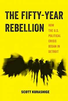 The Fifty-Year Rebellion: How the U.S. Political Crisis Began in Detroit (Volume 2) (American Studies Now: Critical Histories of the Present)