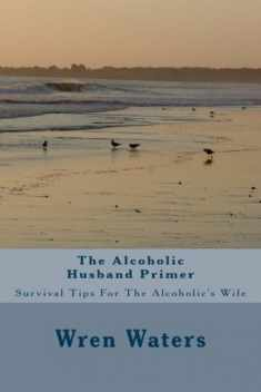 The Alcoholic Husband Primer: Survival Tips For The Alcoholic's Wife