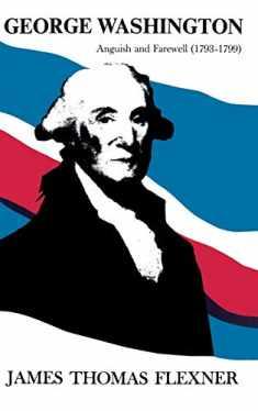 George Washington: Anguish and Farewell 1793-1799 - Volume IV (Anguish & Farewell, 1793-1799)
