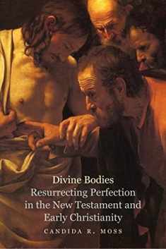 Divine Bodies: Resurrecting Perfection in the New Testament and Early Christianity