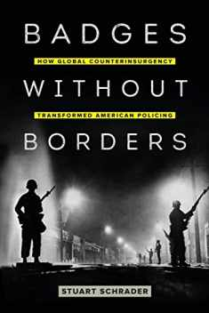 Badges without Borders: How Global Counterinsurgency Transformed American Policing (Volume 56) (American Crossroads)