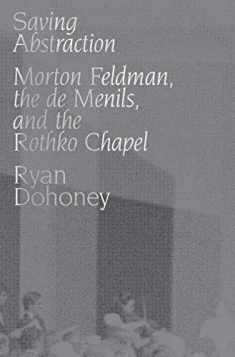 Saving Abstraction: Morton Feldman, the de Menils, and the Rothko Chapel
