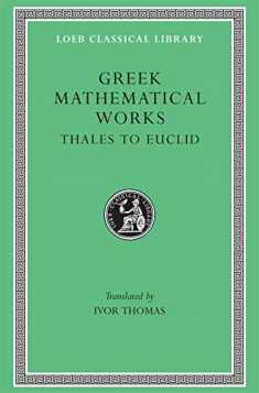 Greek Mathematical Works: Volume I, Thales to Euclid. (Loeb Classical Library No. 335)