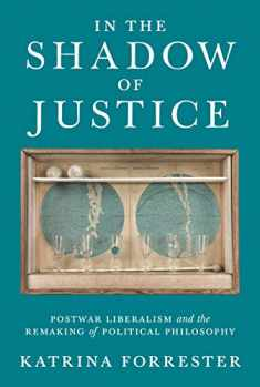 In the Shadow of Justice: Postwar Liberalism and the Remaking of Political Philosophy