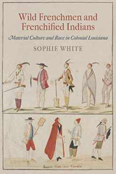 Wild Frenchmen and Frenchified Indians: Material Culture and Race in Colonial Louisiana (Early American Studies)
