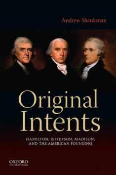 Original Intents: Hamilton, Jefferson, Madison, and the American Founding