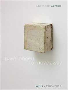 I Have Longed to Move Away: Lawrence Carroll. Works 1985-2017 (English and Italian Edition)
