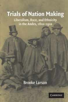 Trials of Nation Making: Liberalism, Race, and Ethnicity in the Andes, 1810–1910