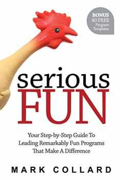 Serious Fun: Your Step-By-Step Guide To Leading Remarkably Fun Programs That Make A Difference