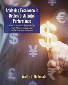 Achieving Excellence in Dealer/Distributor Performance: How to Increase Profitability, Cash Flow, Market Share and Customer Retention (Excellence In ... Distribution) (Dealer Development) (Volume 1)