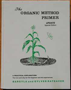 Organic method primer update: A practical explanation : the how and why for the beginner and the experience (Conservation gardening and farming)