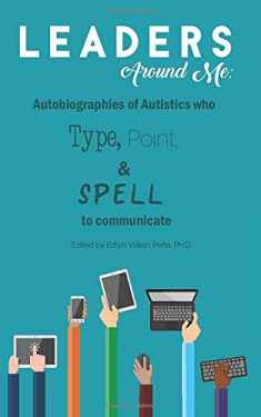 Leaders Around Me: Autobiographies of Autistics who Type, Point, and Spell to Communicate