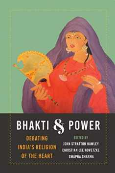 Bhakti and Power: Debating India's Religion of the Heart (Global South Asia)