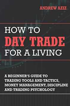 How to Day Trade for a Living: A Beginner's Guide to Trading Tools and Tactics, Money Management, Discipline and Trading Psychology (Stock Market Investing and Trading)