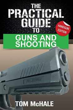 The Practical Guide to Guns and Shooting, Handgun Edition: What you need to know to choose, buy, shoot, and maintain a handgun. (Practical Guides)