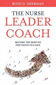 The Nurse Leader Coach: Become the Boss No One Wants to Leave