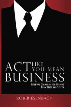 Act Like You Mean Business: Essential Communication Lessons from Stage and Screen