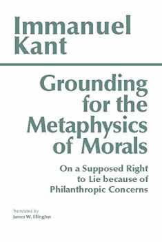Grounding for the Metaphysics of Morals: with On a Supposed Right to Lie because of Philanthropic Concerns (Hackett Classics)