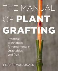 The Manual of Plant Grafting: Practical Techniques for Ornamentals, Vegetables, and Fruit
