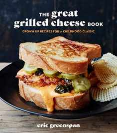 The Great Grilled Cheese Book: Grown-Up Recipes for a Childhood Classic [A Cookbook]
