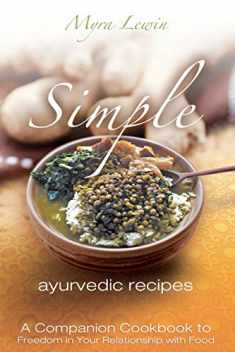 simple ayurvedic recipes: A Companion Cookbook to Freedom in Your Relationship with Food