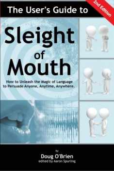The User's Guide to Sleight of Mouth: How to Unleash the Magic of Language to Persuade Anyone, Anytime, Anywhere