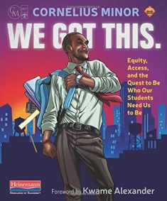 We Got This.: Equity, Access, and the Quest to Be Who Our Students Need Us to Be