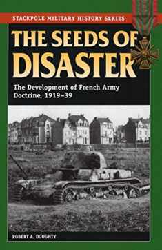 The Seeds of Disaster: The Development of French Army Doctrine, 1919-39 (Stackpole Military History Series)