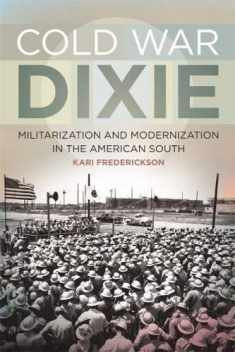 Cold War Dixie: Militarization and Modernization in the American South (Politics and Culture in the Twentieth-Century South Ser.)