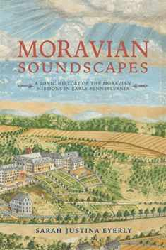 Moravian Soundscapes: A Sonic History of the Moravian Missions in Early Pennsylvania (Music, Nature, Place)