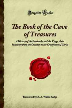 The Book of the Cave of Treasures: A History of the Patriarchs and the Kings, their Successors from the Creation to the Crucifixion of Christ (Forgotten Books)