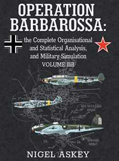 Operation Barbarossa: the Complete Organisational and Statistical Analysis, and Military Simulation, Volume IIB (3) (Operation Barbarossa by Nigel Askey)