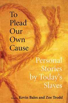 To Plead Our Own Cause: Personal Stories by Today's Slaves