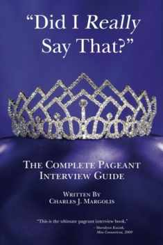 Did I Really Say That?: The Complete Pageant Interview Guide